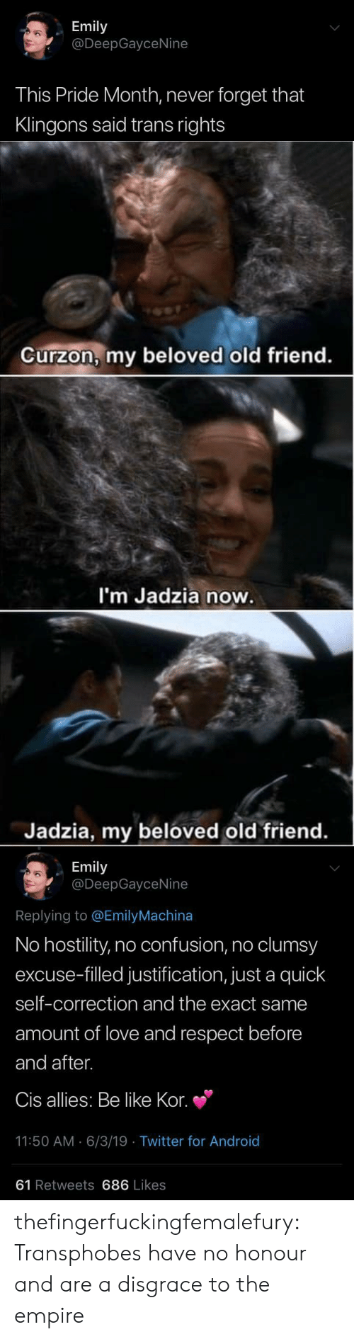 allies: Emily  @DeepGayceNine  This Pride Month, never forget that  Klingons said trans rights   Curzon, my beloved old friend.  I'm Jadzia now.  Jadzia, my beloved old friend.   Emily  @DeepGayceNine  Replying to @EmilyMachina  No hostility, no confusion, no clumsy  excuse-filled justification, just a quick  self-correction and the exact same  amount of love and respect before  and after.  Cis allies: Be like Kor.  11:50 AM 6/3/19 Twitter for And roid  61 Retweets 686 Likes thefingerfuckingfemalefury: Transphobes have no honour and are a disgrace to the empire
