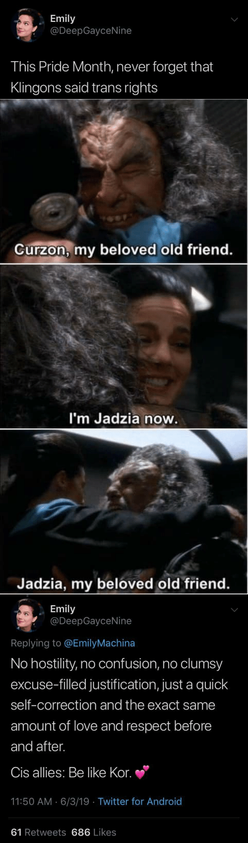 allies: Emily  @DeepGayceNine  This Pride Month, never forget that  Klingons said trans rights   Curzon, my beloved old friend.  I'm Jadzia now.  Jadzia, my beloved old friend.   Emily  @DeepGayceNine  Replying to @EmilyMachina  No hostility, no confusion, no clumsy  excuse-filled justification, just a quick  self-correction and the exact same  amount of love and respect before  and after.  Cis allies: Be like Kor.  11:50 AM 6/3/19 Twitter for And roid  61 Retweets 686 Likes