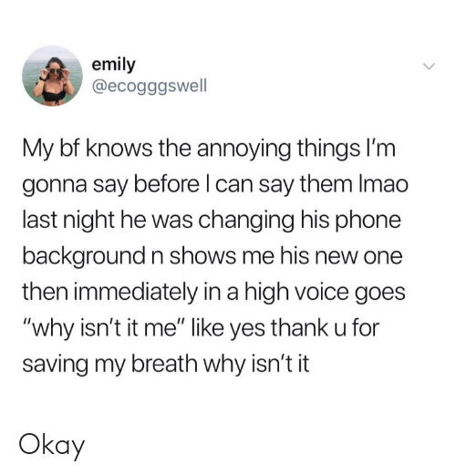 "Phone, Okay, and Voice: emily  @ecogggswell  My bf knows the annoying things I'm  gonna say before l can say them Imao  last night he was changing his phone  background n shows me his new one  then immediately in a high voice goes  ""why isn't it me"" like yes thank u for  saving my breath why isn't it Okay"