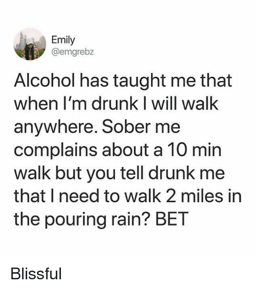 blissful: Emily  @emgrebz  Alcohol has taught me that  when I'm drunk I will walk  anywhere. Sober me  complains about a 10 min  walk but you tell drunk me  that I need to walk 2 miles in  the pouring rain? BET Blissful