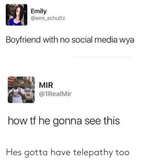 Social Media, Boyfriend, and How: Emily  @emi_schultz  Boyfriend with no social media wya  MIR  1RealMir  how tf he gonna see this Hes gotta have telepathy too
