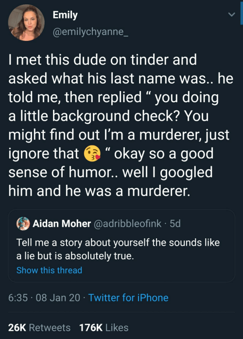 "Yourself: Emily  @emilychyanne_  I met this dude on tinder and  asked what his last name was.. he  told me, then replied "" you doing  a little background check? You  might find out I'm a murderer, just  ignore that e "" okay so a good  sense of humor. well I googled  him and he was a murderer.  Aidan Moher @adribbleofink · 5d  Tell me a story about yourself the sounds like  a lie but is absolutely true.  Show this thread  6:35 · 08 Jan 20 · Twitter for iPhone  26K Retweets 176K Likes"