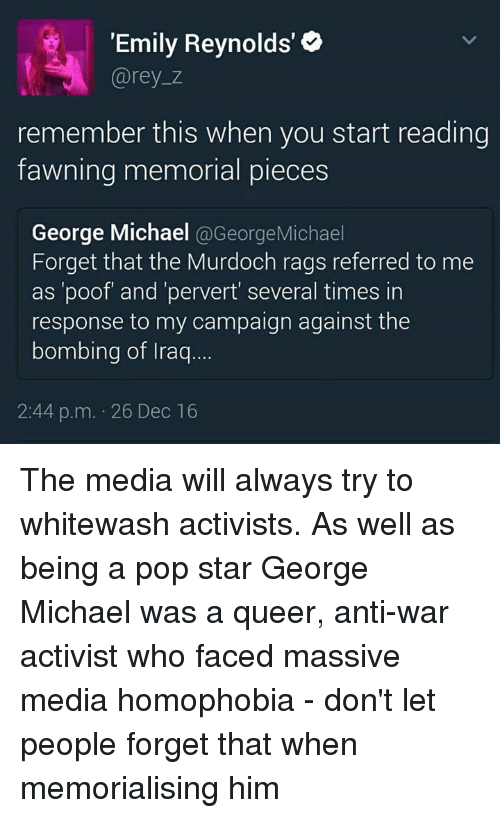 "חג׎: ""Emily Reynolds'  Carey z  remember this when you start reading  fawning memorial pieces  George Michael  @George Michael  Forget that the Murdoch rags referred to me  as 'poof and 'pervert several times in  response to my campaign against the  bombing of Iraq  2:44 p.m. 26 Dec 16 The media will always try to whitewash activists. As well as being a pop star George Michael was a queer, anti-war activist who faced massive media homophobia - don't let people forget that when memorialising him"