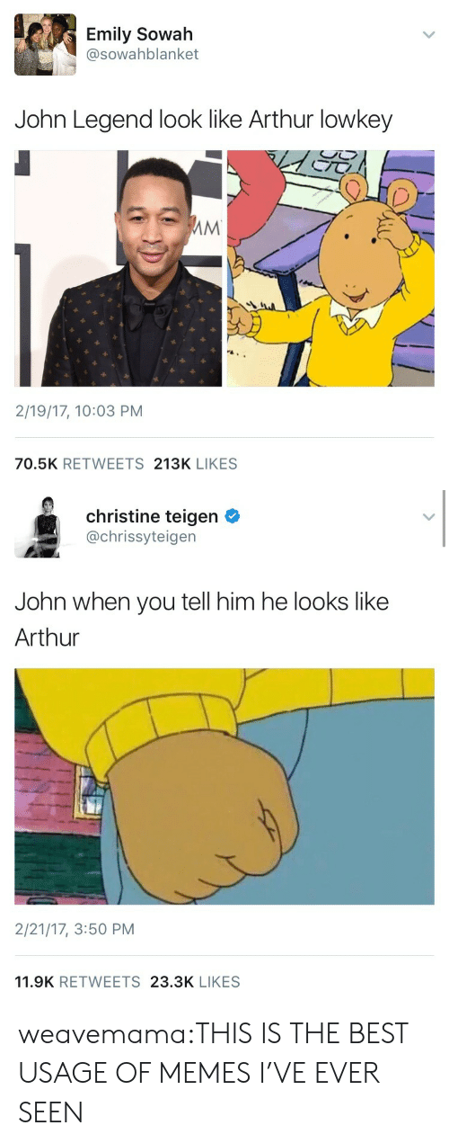 Arthur, John Legend, and Memes: Emily Sowah  @sowahblanket  John Legend look like Arthur lowkey  2/19/17, 10:03 PM  70.5K RETWEETS 213K LIKES   christine teigen  @chrissyteigen  John when you tell him he looks like  Arthur  2/21/17, 3:50 PM  11.9K RETWEETS 23.3K LIKES weavemama:THIS IS THE BEST USAGE OF MEMES I'VE EVER SEEN