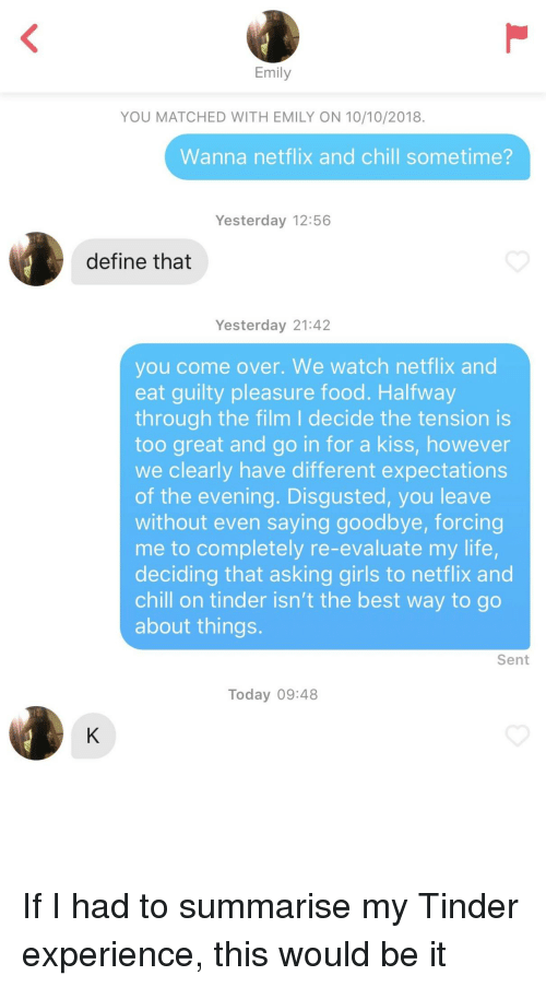 evaluate: Emily  YOU MATCHED WITH EMILY ON 10/10/2018.  Wanna netflix and chill sometime?  Yesterday 12:56  define that  Yesterday 21:42  you come over. We watch netflix and  eat guilty pleasure food. Halfway  through the film I decide the tension is  too great and go in for a kiss, however  we clearly have different expectations  of the evening. Disgusted, you leave  without even saying goodbye, forcing  me to completely re-evaluate my life,  deciding that asking girls to netflix and  chill on tinder isn't the best way to go  about things.  Sent  Today 09:48 If I had to summarise my Tinder experience, this would be it
