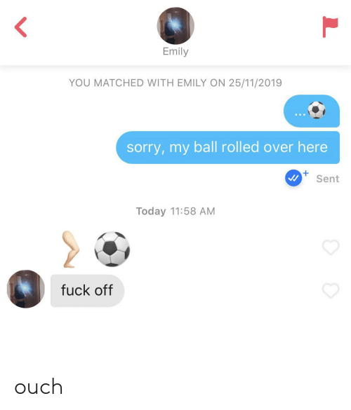 Emily: Emily  YOU MATCHED WITH EMILY ON 25/11/2019  sorry,my ball rolled over here  Sent  Today 11:58 AM  fuck off ouch