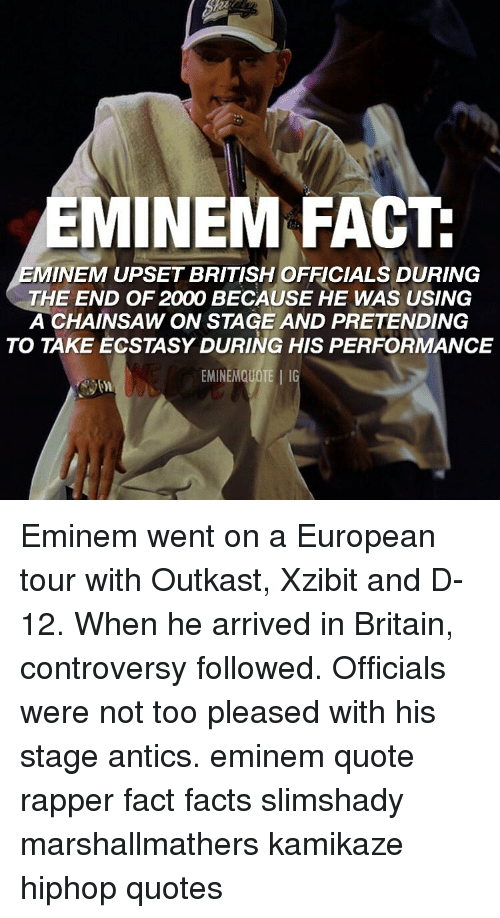 OutKast: EMINEM FACT  MINEM UPSET BRITISH OFFICIALS DURING  THE END OF 2000 BECAUSE HE WAS USING  A CHAINSAW ON STAGE AND PRETENDING  TO TAKE ECSTASY DURING HIS PERFORMANCE  EMINEMQUOTE IG Eminem went on a European tour with Outkast, Xzibit and D-12. When he arrived in Britain, controversy followed. Officials were not too pleased with his stage antics. eminem quote rapper fact facts slimshady marshallmathers kamikaze hiphop quotes