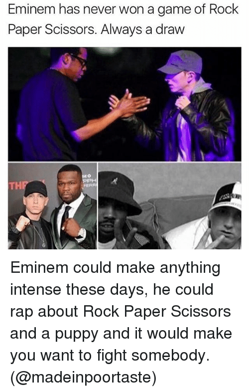 Eminem, Memes, and Rap: Eminem has never won a game of Rock  Paper Scissors. Always a draw  FERR Eminem could make anything intense these days, he could rap about Rock Paper Scissors and a puppy and it would make you want to fight somebody. (@madeinpoortaste)