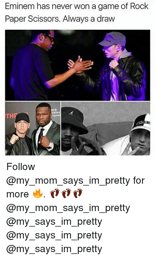 Eminem, Memes, and Game: Eminem has never won a game of Rock  Paper Scissors. Always a draw  FERR Follow @my_mom_says_im_pretty for more 🔥. 👣👣👣 @my_mom_says_im_pretty @my_says_im_pretty @my_says_im_pretty @my_says_im_pretty