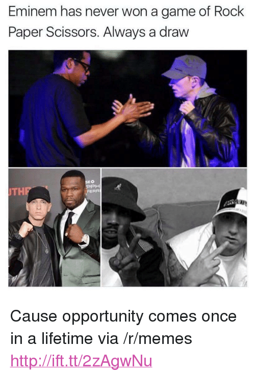 """Eminem, Memes, and Game: Eminem has never won a game of Rock  Paper Scissors. Always a draw  EO  PPH  FERR  TH <p>Cause opportunity comes once in a lifetime via /r/memes <a href=""""http://ift.tt/2zAgwNu"""">http://ift.tt/2zAgwNu</a></p>"""