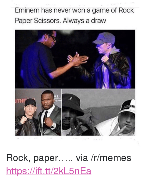 "Eminem, Memes, and Game: Eminem has never won a game of Rock  Paper Scissors. Always a draw  PPH  THP <p>Rock, paper….. via /r/memes <a href=""https://ift.tt/2kL5nEa"">https://ift.tt/2kL5nEa</a></p>"
