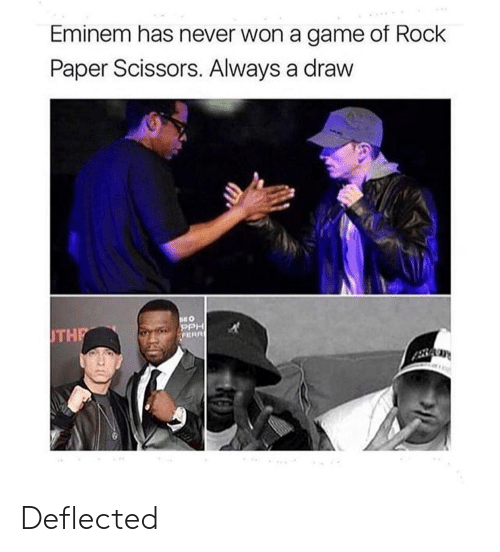 Eminem, Game, and Never: Eminem has never won a game of Rock  Paper Scissors. Always a draw  PPH  THP  OT Deflected