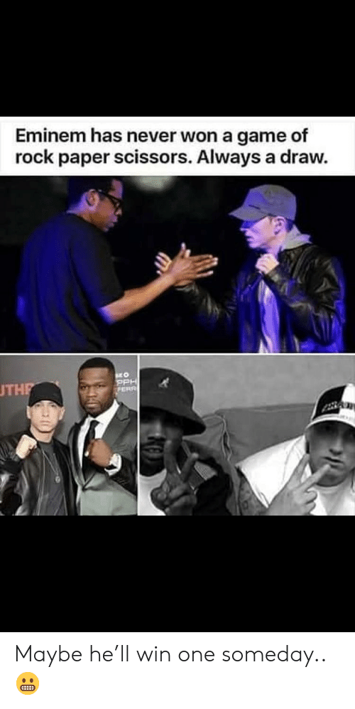 Eminem, Game, and Never: Eminem has never won a game of  rock paper scissors. Always a draw.  THE Maybe he'll win one someday.. 😬
