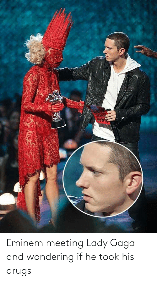 Drugs, Eminem, and Lady Gaga: Eminem meeting Lady Gaga and wondering if he took his drugs