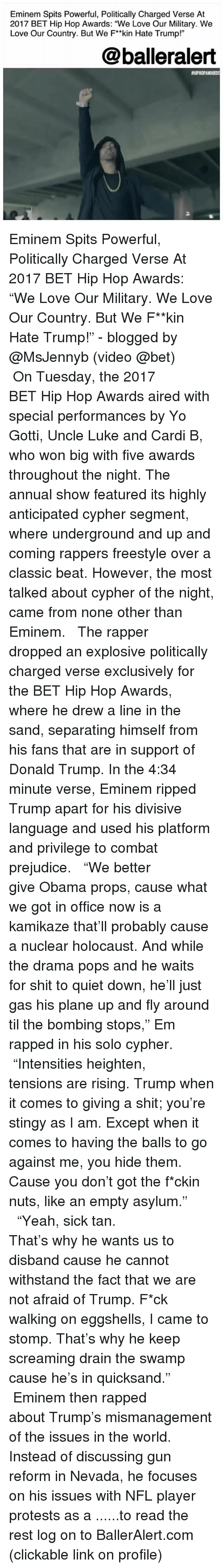 "quicksand: Eminem Spits Powerful, Politically Charged Verse At  2017 BET Hip Hop Awards: ""We Love Our Military. We  Love Our Country. But We F*kin Hate Trump!""  @balleralert  #HIPHOPAWARDS  2 Eminem Spits Powerful, Politically Charged Verse At 2017 BET Hip Hop Awards: ""We Love Our Military. We Love Our Country. But We F**kin Hate Trump!"" - blogged by @MsJennyb (video @bet) ⠀⠀⠀⠀⠀⠀⠀ ⠀⠀⠀⠀⠀⠀⠀ On Tuesday, the 2017 BET Hip Hop Awards aired with special performances by Yo Gotti, Uncle Luke and Cardi B, who won big with five awards throughout the night. The annual show featured its highly anticipated cypher segment, where underground and up and coming rappers freestyle over a classic beat. However, the most talked about cypher of the night, came from none other than Eminem. ⠀⠀⠀⠀⠀⠀⠀ ⠀⠀⠀⠀⠀⠀⠀ The rapper dropped an explosive politically charged verse exclusively for the BET Hip Hop Awards, where he drew a line in the sand, separating himself from his fans that are in support of Donald Trump. In the 4:34 minute verse, Eminem ripped Trump apart for his divisive language and used his platform and privilege to combat prejudice. ⠀⠀⠀⠀⠀⠀⠀ ⠀⠀⠀⠀⠀⠀⠀ ""We better give Obama props, cause what we got in office now is a kamikaze that'll probably cause a nuclear holocaust. And while the drama pops and he waits for shit to quiet down, he'll just gas his plane up and fly around til the bombing stops,"" Em rapped in his solo cypher. ⠀⠀⠀⠀⠀⠀⠀ ⠀⠀⠀⠀⠀⠀⠀ ""Intensities heighten, tensions are rising. Trump when it comes to giving a shit; you're stingy as I am. Except when it comes to having the balls to go against me, you hide them. Cause you don't got the f*ckin nuts, like an empty asylum."" ⠀⠀⠀⠀⠀⠀⠀ ⠀⠀⠀⠀⠀⠀⠀ ""Yeah, sick tan. That's why he wants us to disband cause he cannot withstand the fact that we are not afraid of Trump. F*ck walking on eggshells, I came to stomp. That's why he keep screaming drain the swamp cause he's in quicksand."" ⠀⠀⠀⠀⠀⠀⠀ ⠀⠀⠀⠀⠀⠀⠀ Eminem then rapped about Trump's mismanagement of the issues in the world. Instead of discussing gun reform in Nevada, he focuses on his issues with NFL player protests as a ......to read the rest log on to BallerAlert.com (clickable link on profile)"