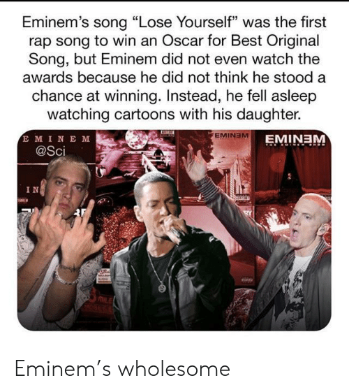 "Stood: Eminem's song ""Lose Yourself"" was the first  rap song to win an Oscar for Best Original  Song, but Eminem did not even watch the  awards because he did not think he stood a  chance at winning. Instead, he fell asleep  watching cartoons with his daughter.  E MINE M  @Sci  EMINEM  EMINEM  IN Eminem's wholesome"