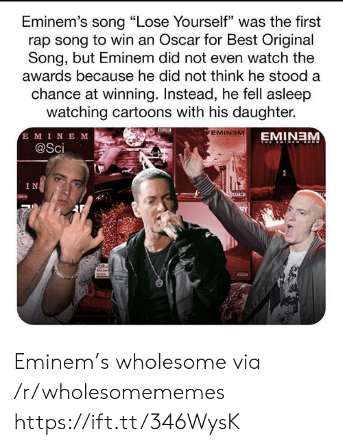 "Stood: Eminem's song ""Lose Yourself"" was the first  rap song to win an Oscar for Best Original  Song, but Eminem did not even watch the  awards because he did not think he stood a  chance at winning. Instead, he fell asleep  watching cartoons with his daughter.  E MINE M  @Sci  EMINEM  EMINEM  IN Eminem's wholesome via /r/wholesomememes https://ift.tt/346WysK"