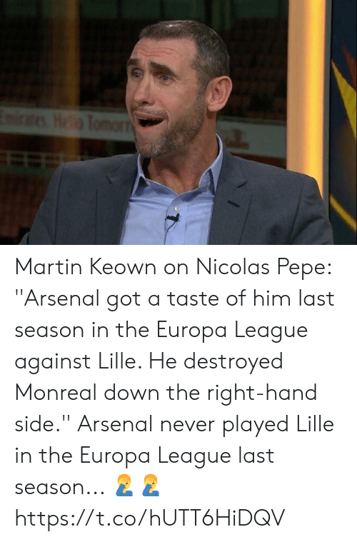 Arsenal, Martin, and Soccer: EmiraesHeTomorr Martin Keown on Nicolas Pepe: ''Arsenal got a taste of him last season in the Europa League against Lille. He destroyed Monreal down the right-hand side.''  Arsenal never played Lille in the Europa League last season... 🤦‍♂️🤦‍♂️ https://t.co/hUTT6HiDQV