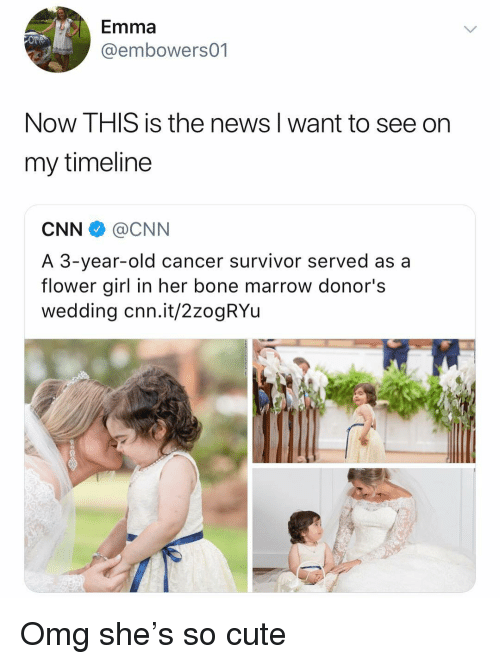 cnn.com, Cute, and Memes: Emma  @embowers01  Now THIS is the news I want to see on  my timeline  CNN@CNN  A 3-year-old cancer survivor served as a  flower girl in her bone marrow donor's  wedding cnn.it/2zogRYu Omg she's so cute