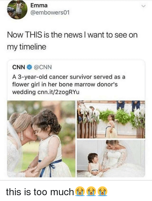 This Is Too Much: Emma  @embowers01  Now THIS is the news I want to see on  my timeline  CNN @CNN  A 3-year-old cancer survivor served as a  flower girl in her bone marrow donor's  wedding cnn.it/2zogRYu this is too much😭😭😭