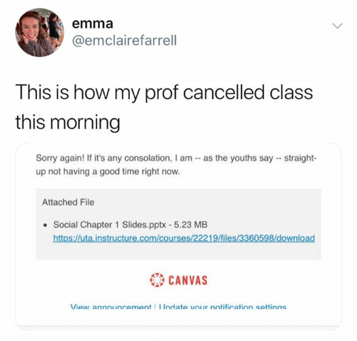 Sorry, Canvas, and Good: emma  @emclairefarrell  This is how my prof cancelled class  this morning  Sorry again! If it's any consolation, I am as the youths say straight-  up not having a good time right now.  Attached File  Social Chapter 1 Slides.pptx - 5.23 MB  https://uta.instructure.com/courses/22219/files/3360598/download  CANVAS  View announcement Indate vOur notification settinas