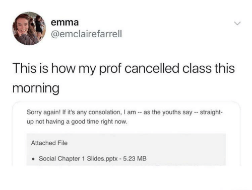 emma: emma  @emclairefarrell  This is how my prof cancelled class this  morning  Sorry again! If it's any consolation, I am - as the youths say - straight-  up not having a good time right now.  Attached File  Social Chapter 1 Slides.pptx - 5.23 MB