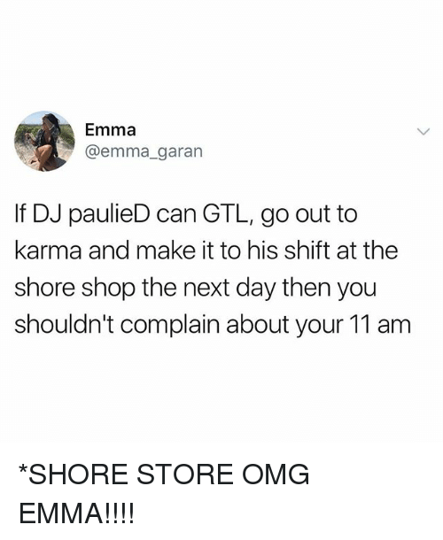 Complainer: Emma  @emma_garan  If DJ paulieD can GTL, go out to  karma and make it to his shift at the  shore shop the next day then you  shouldn't complain about your 11 am *SHORE STORE OMG EMMA!!!!