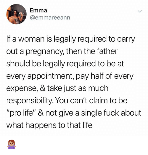 "Pro Life: Emma  @emmareeann  If a woman is legally required to carry  out a pregnancy, then the father  should be legally required to be at  every appointment, pay half of every  expense, & take just as much  responsibility. You can't claim to be  ""pro life"" & not give a single fuck about  what happens to that life 🤷🏽‍♀️"