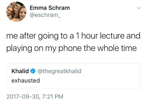 Khalid: Emma Schram  @eschram_  me after going to a 1 hour lecture and  playing on my phone the whole time  Khalid @thegreatkhalid  exhausted  2017-09-30, 7:21 PM