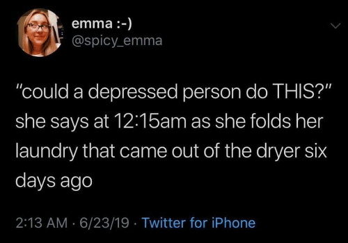 """emma: emma :-)  @spicy emma  """"could a depressed person do THIS?""""  she says at 12:15am as she folds her  laundry that came out of the dryer six  days ago  2:13 AM 6/23/19 Twitter for iPhone"""