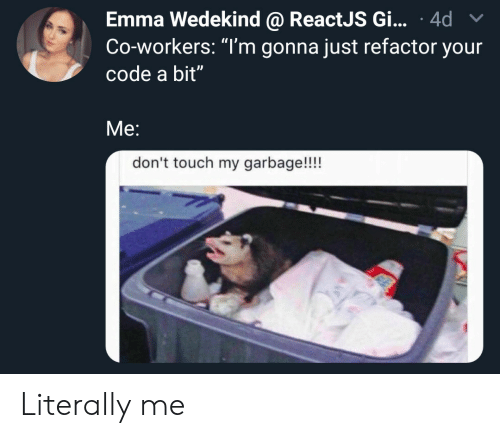 """Garbage, Code, and Emma: Emma Wedekind @ ReactJS Gi... 4d  Co-workers: """"T'm gonna just refactor your  code a bit""""  Me:  don't touch my garbage!!!! Literally me"""