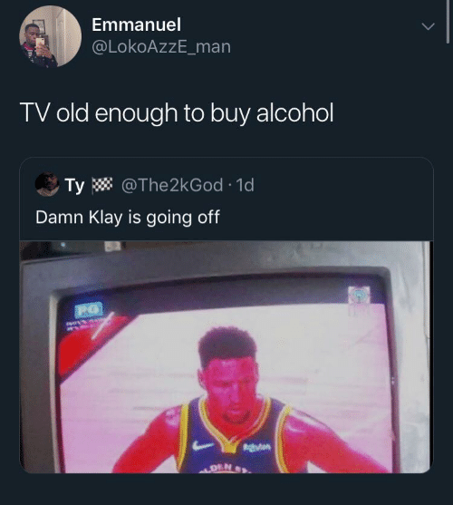 going off: Emmanuel  @LokoAzzE_man  TV old enough to buy alcohol  Ty W @The2kGod · 1d  Damn Klay is going off  140414  DEN