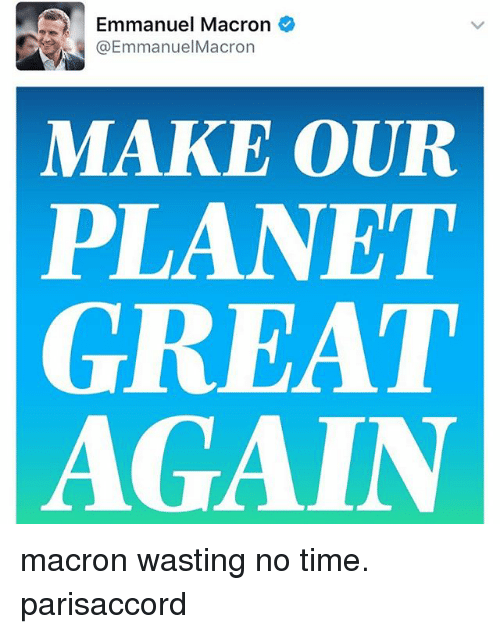 Emmanuel Macron: Emmanuel Macron  @Emmanuel Macron  MAKE OUR  PLANET  GREAT  AGAIN macron wasting no time. parisaccord