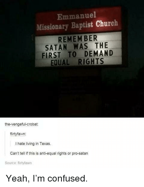 Church, Confused, and Yeah: Emmanuel  Missionary Baptist Church  REMEM BER  SATAN WAS THE  FIRST TO DEMAND  EQUAL RIGHTS  the-vengeful-crobat:  firtyfawn:  I hate living in Texas.  Can't tell if this is anti-equal rights or pro-satarn  Source: firtyfawn Yeah, I'm confused.