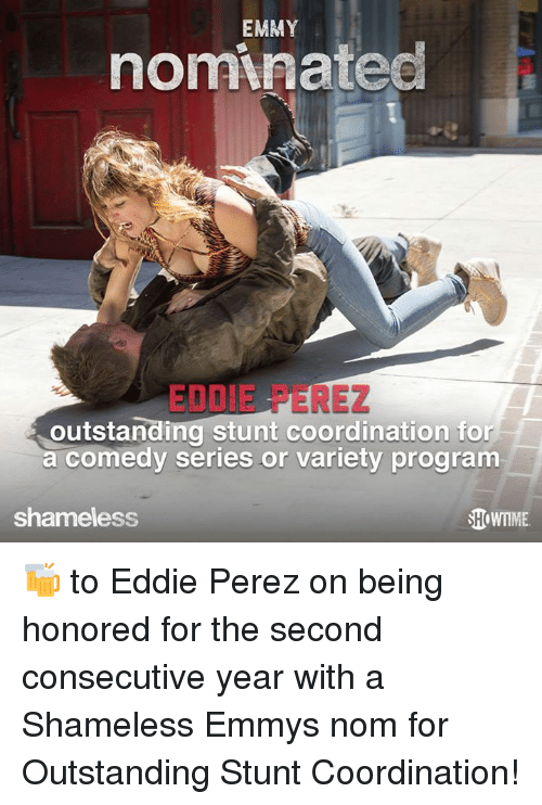 coordination: EMMY  nominatec  EDDIE PEREZ  outstanding stunt coordination for  a comedy series or variety program  shameless  HoWTME 🍻 to Eddie Perez on being honored for the second consecutive year with a Shameless Emmys nom for Outstanding Stunt Coordination!