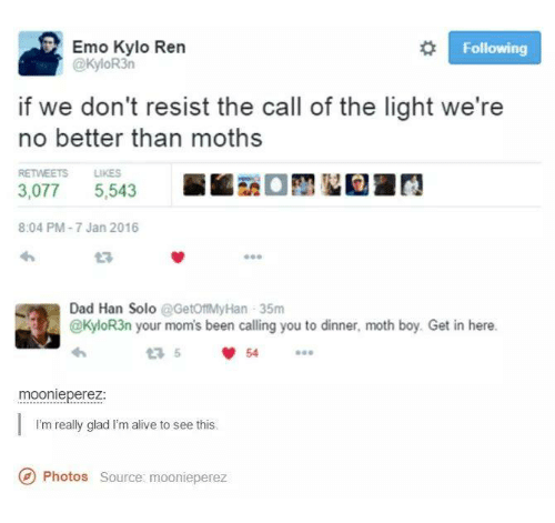 Alive, Dad, and Emo: Emo Kylo en  Following  @KyloR3n  if we don't resist the call of the light we're  no better than moths  RETWEETS LIKES  5.543  3,077  8:04 PM-7 Jan 2016  Dad Han Solo  @GetoftMyHan 35m  @KyloR3n your mom's been calling you to dinner, moth boy. Get in here.  moonie perez  I'm really glad I'm alive to see this.  Photos source: moonieperez