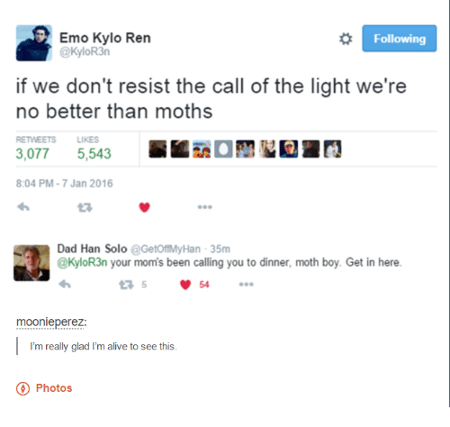 Dank, Emo Kylo Ren, and 🤖: Emo Kylo Ren  Following  @KyloR3n  if we don't resist the call of the light we're  no better than moths  RETWEETS LIKES  3,077 5,543  8:04 PM-7 Jan 2016  Dad Han Solo  @GetoftMyHan 35m  @KyloR3n your mom's been calling you to dinner, moth boy. Get in here.  moonleperez  m really glad I'm alive to see this  Photos