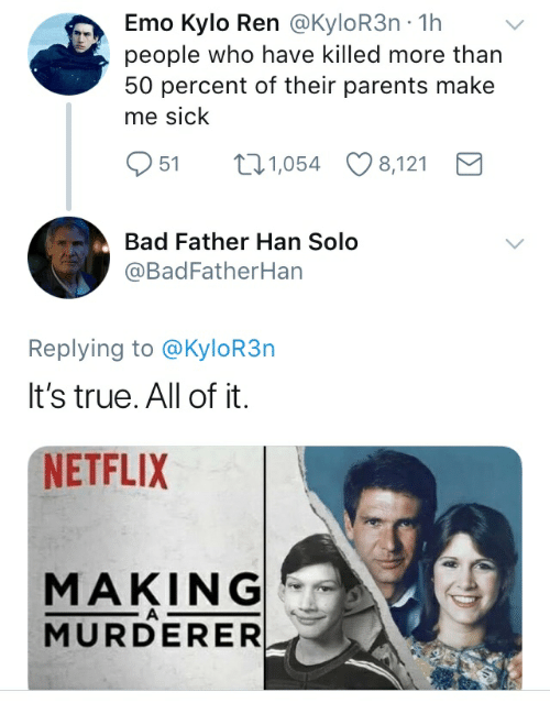 Kylor3N: Emo Kylo Ren @KyloR3n -1h  people who have killed more than  50 percent of their parents make  me sick  951 1,054 8,121  Bad Father Han Solo  @BadFatherHan  Replying to @KyloR3n  It's true. All of it.  NETFLIX  MAKING  MURDERER