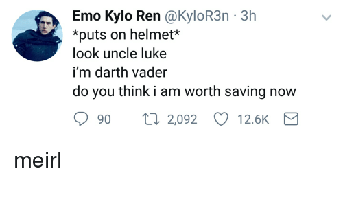 Kylor3N: Emo Kylo Ren @KyloR3n 3h  *puts on helme  look uncle luke  i'm darth vader  do you think i am worth saving now  9t  2,092  12.6K