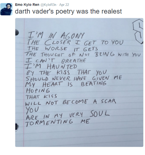 Kylor3N: Emo Kylo Ren @KyloR3n Apr 22  darth vader's poetry was the realest  )M IN AGONY  THE CLOSER TGET TO YOU  THE WORSE IT GETS  HE THOUGHT 6F NOT BEING wTHYov  工CAN'T RREATHE  'M HAUNTED  Y THE Kiss THAT Yov  SHoULD NEVER HAVE GIVEN ME  My HEART IS BEATING  HofING  THAT KISS  WILL NOT BECOME A SCAR  You  ARE IN My vERY SOUL  TORMENTING ME