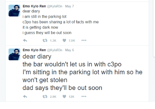 Kylor3N: Emo Kylo Ren @KyloR3n-May7  dear diary  i am still in the parking lot  c3po has been sharing a lot of facts with me  it is getting dark now  iguess they will be out soon  1.3K 7.9K  Emo Kylo Ren @KyloR3n-May6  dear diary  the bar wouldn't let us in with c3po  I'm sitting in the parking lot with him so he  won't get stolen  dad says they'll be out soon  dad says theyll be out soo  2.9K 12K