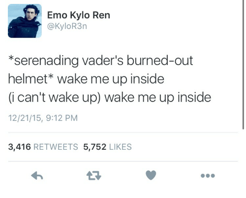 Kylor3N: Emo Kylo Ren  @KyloR3n  *serenading vader's burned-out  helmet* wake me up inside  (i can't wake up) wake me up inside  12/21/15, 9:12 PM  3,416 RETWEETS 5,752 LIKES