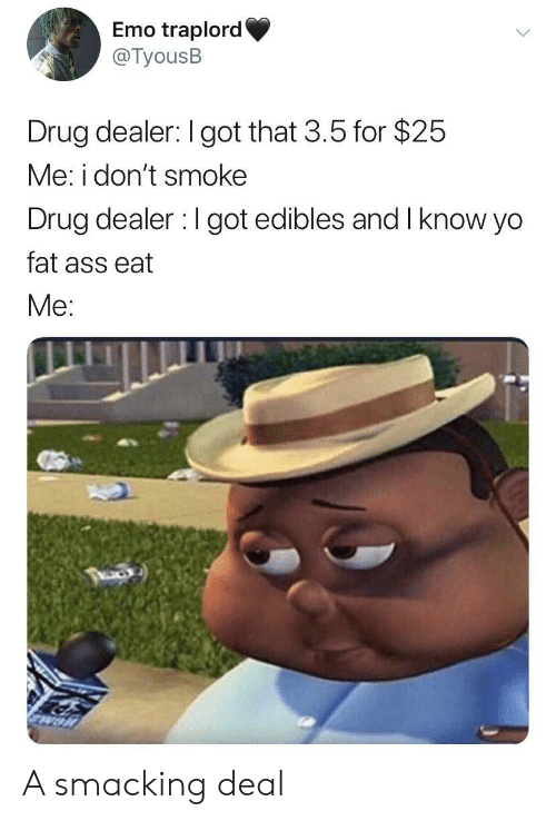 Ass, Drug Dealer, and Emo: Emo traplord  @TyousB  Drug dealer: I got that 3.5 for $25  Me: i don't smoke  Drug dealer I got edibles and Iknow yo  fat ass eat  Me: A smacking deal