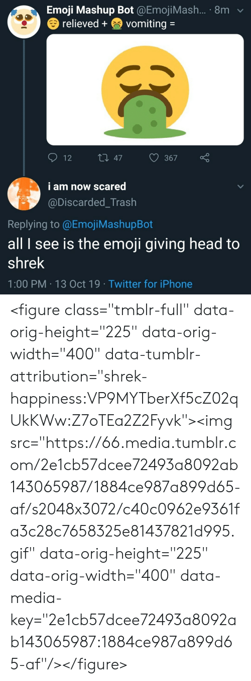 "The Emoji: Emoji Mashup Bot @EmojiMash... 8m  relieved+  vomiting =  t 47  12  367  i am now scared  @Discarded_Trash  Replying to @Emoj i MashupBot  all I see is the emoji giving head to  shrek  1:00 PM 13 Oct 19 Twitter for iPhone  00 <figure class=""tmblr-full"" data-orig-height=""225"" data-orig-width=""400"" data-tumblr-attribution=""shrek-happiness:VP9MYTberXf5cZ02qUkKWw:Z7oTEa2Z2Fyvk""><img src=""https://66.media.tumblr.com/2e1cb57dcee72493a8092ab143065987/1884ce987a899d65-af/s2048x3072/c40c0962e9361fa3c28c7658325e81437821d995.gif"" data-orig-height=""225"" data-orig-width=""400"" data-media-key=""2e1cb57dcee72493a8092ab143065987:1884ce987a899d65-af""/></figure>"
