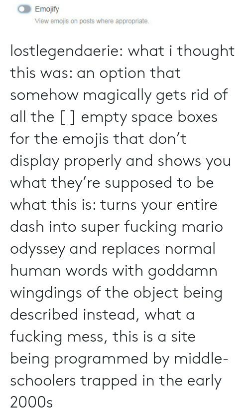What I Thought: Emojify  View emojis on posts where appropriate. lostlegendaerie: what i thought this was: an option that somehow magically gets rid of all the [ ] empty space boxes for the emojis that don't display properly and shows you what they're supposed to be what this is: turns your entire dash into super fucking mario odyssey and replaces normal human words with goddamn wingdings of the object being described instead, what a fucking mess, this is a site being programmed by middle-schoolers trapped in the early 2000s