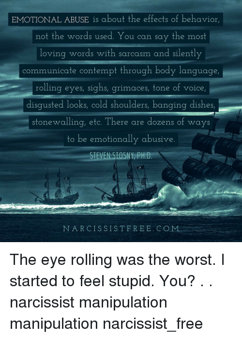 Rolling Eye: EMOTIONAL ABUSE is about the effects of behavior,  not the words used. You can say the most  loving words with sarcasm and silently  communicate contempt through body language  rolling eyes, sighs, grim aces tone of voice  disgusted looks, cold shoulders, banging dishes,  stonewalling, etc. There are dozens of ways  to be emotionally abusive  STEVEN SIOSNY PH.D  NARCISSIST FREE. COM The eye rolling was the worst. I started to feel stupid. You? . . narcissist manipulation manipulation narcissist_free