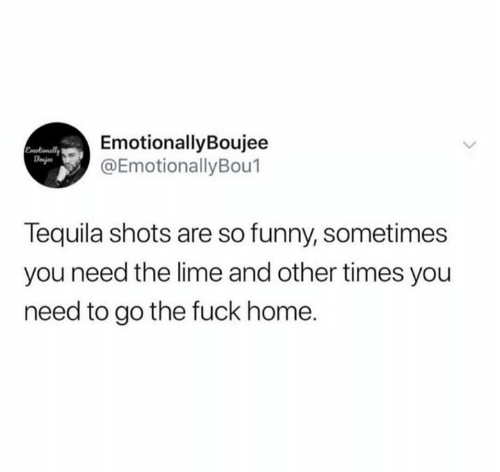 Funny, Fuck, and Home: EmotionallyBoujee  @EmotionallyBou1  Emotionally  Bajes  Tequila shots are so funny, sometimes  you need the lime and other times you  need to go the fuck home.