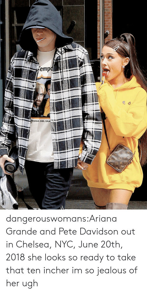 So Jealous: emp  OEL GRA dangerouswomans:Ariana Grande and Pete Davidson out in Chelsea, NYC, June 20th, 2018 she looks so ready to take that ten incher im so jealous of her ugh