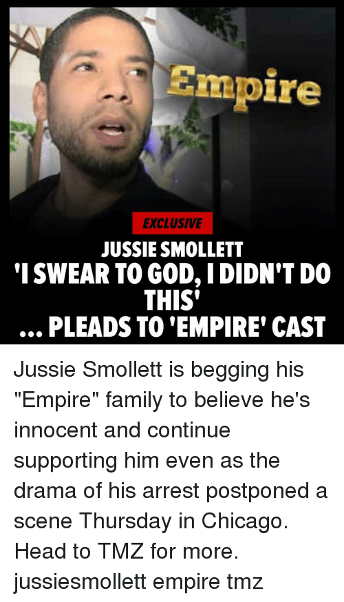 """tmz: Empire  EXCLUSIVE  JUSSIE SMOLLET  'I SWEAR TO GOD, IDIDN'T DO  THIS'  .., PLEADS TO 'EMPIRE' CAST Jussie Smollett is begging his """"Empire"""" family to believe he's innocent and continue supporting him even as the drama of his arrest postponed a scene Thursday in Chicago. Head to TMZ for more. jussiesmollett empire tmz"""