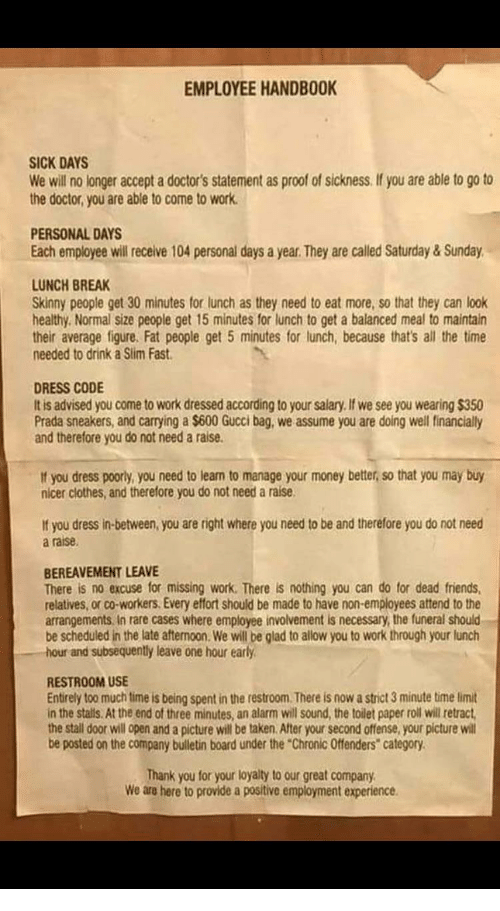 """Sickness: EMPLOYEE HANDBOOK  SICK DAYS  We will no longer accept a doctor's statement as proof of sickness.If you are able to go to  the doctor, you are able to come to work  PERSONAL DAYS  Each employee will receive 104 personal days a year. They are called Saturday &Sunday  LUNCH BREAK  Skinny people get 30 minutes for lunch as they need to eat more, so that they can look  healthy. Normal size people get 15 minutes for lunch to get a balanced meal to maintain  their average figure. Fat people get 5 minutes for lunch, because that's all the time  needed to drink a Sim Fast  DRESS CODE  It is advised you come to work dressed according to your salary. If we see you wearing $350  Prada sneakers, and carrying a $600 Gucci bag, we assume you are doing well financially  and therefore you do not need a raise.  If you dress poorly, you need to leam to manage your money better, so that you may buy  nicer clothes, and therefore you do not need a raise  If you dress in-between, you are right where you need to be and therefore you do not need  a raise  BEREAVEMENT LEAVE  There is no excuse for missing work. There is nothing you can do for dead friends,  relatives, or co-workers. Every effort should be made to have non-employees attend to the  arrangements In rare cases where employee involvement is necessary, the funeral should  be scheduled in the late aftermoon. We will be glad to allow you to work through your lunch  hour and subsequently leave one hour early  RESTROOM USE  Entirely too much time is being spent in the restroom. There is now a strict 3 minute time limit  in the stalls. At the end of three minutes, an alarm will sound, the toilet paper roll will retract  the stall door will open and a picture will be taken. After your second offense, your picture will  be posted on the company bulletin board under the """"Chronic Offenders"""" category  Thank you for your loyaity to our great company  We are here to provide a positive employment experience."""